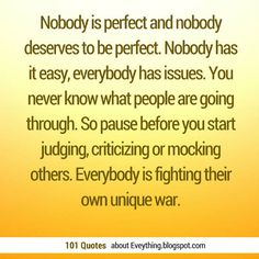 Nobody is perfect and nobody deserves to be perfect. Nobody has it easy, everybody has issues. You never know what people are going through. So pause before you start judging, criticizing or mocking others. Everybody is fighting their own unique war. #judging #quotes