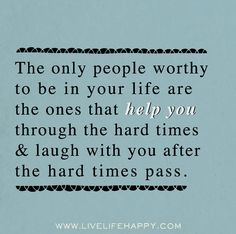 The only people worthy to be in your life are the ones that help you through the hard times and laugh with you after the hard times pass. by deeplifequotes, via Flickr