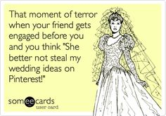 That moment of terror when your friend gets engaged before you and you think 'She better not steal my wedding ideas on Pinterest!'