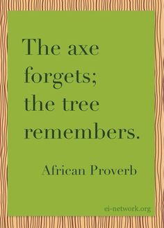 The axe forgets; the tree remembers. ~African Proverb