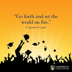 """Go forth and set the world on fire."" - St. Ignatius of Loyola"