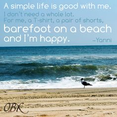 A simple life is good with me.  I don't need a whole lot.  For me, a T-shirt, a pair of shorts, barefoot on a beach and I'm happy.