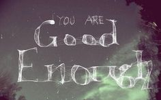 you are good enough. remember that.