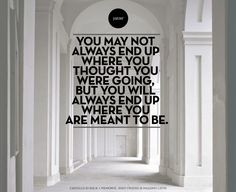 you may not always end up where you thought you were going, but you will always end up where you are meant to be