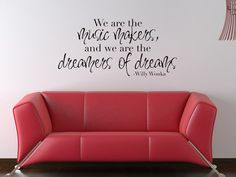 """""""We are the makers of music and we are the dreamers of dreams."""" - Willy Wonka."""