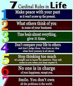 7 Cardinal rules in life. 1. Make peace with your past so it won't disturb your present. 2. What other people think of you is none of your business. 3. Time heals almost everything, Give it time 4. Don't compare your life to others and don't judge them, you have no idea what their journey is all about. 5. Stop thinking too much. Its alright not to know the answers. They will come to you when you least expect it 6. No one is in charge of your happiness Except you 7. Smile.