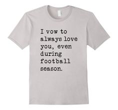 Amazon.com: I Vow To Always Love You Even During Football Season T-Shirt: Clothing