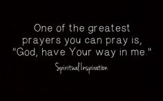 """One of the greatest prayers you can pray is, """"God, have Your way in me""""."""