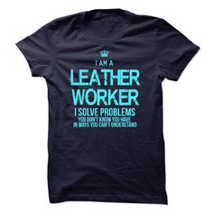I Am A Leather Worker T-Shirts, Hoodies, Sweatshirts, Tee Shirts (22.99$ ==> Shopping Now!)