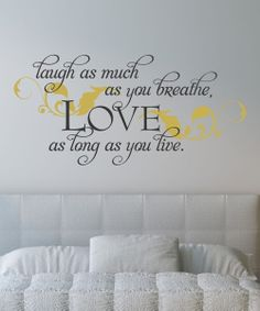 Laugh as much as you breathe, Love as long as you live.