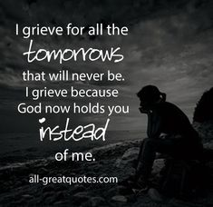 I grieve for all the tomorrows that will never be. I grieve because God now holds you instead of me.
