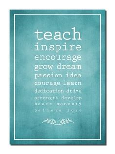 Teach - Inspire - Encourage - Grow - Dream - Passion - Idea - Courage - Learn - Dedication - Drive - Strength - Develop - Heart- Honesty - Believe - Love
