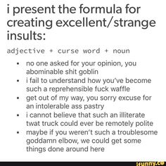 I present the formula for creating excellent/strange insults: adjective + curse word + noun no one asked for your opinion, you things done around here - iFunny :) Book Writing Tips, Writing Help, Writing Ideas, Dialogue Prompts, Story Prompts, Tumblr Funny, Funny Memes, Hilarious, Writing Promts