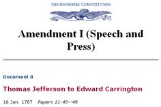 """Amendment I (Speech and Press): Thomas Jefferson to Edward Carrington: """"I am convinced that those societies (as the Indians) which live without government enjoy in their general mass an infinitely greater degree of happiness than those who live under European governments. Among the former, public opinion is in the place of law, and restrains morals as powerfully as laws ever did any where. Among the latter, under pretence of governing they have divided their nations into two classes, wolves…"""