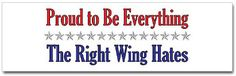 Funny Political Bumper Stickers: Proud to Be Everything the Right Wing Hates
