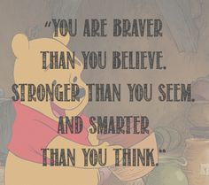 You are braver than you believe, stronger than you seem, and smarter than you think. - Winnie the Pooh