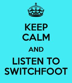 KEEP CALM AND LISTEN TO SWITCHFOOT