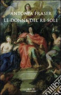 Gli amori del Re Sole. Luigi XIV e le donne; libro di Fraser Antonia