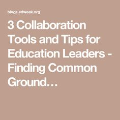 3 Collaboration Tools and Tips for Education Leaders - Finding Common Ground…