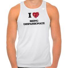 I Love Being Dispassionate Tshirts Tank Tops