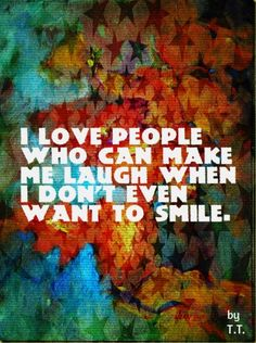 I love people who can make me laugh when I don't even want to smile.