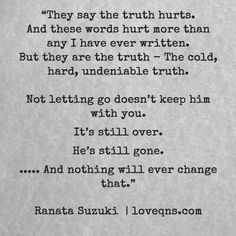 """""""They say the truth hurts. And these words hurt more than any I have ever written. But they are the truth – The cold, hard, undeniable truth. Not letting go doesn't keep him with you. It's still over. He's still gone… And nothing will ever change that."""" – Ranata Suzuki * missing you, I miss him, lost, tumblr, love, relationship, beautiful, words, quotes, story, quote, sad, breakup, broken heart, heartbroken, loss, typography, written, writing, poetry, prose, poem * pinterest.com/ranatasuzuki"""