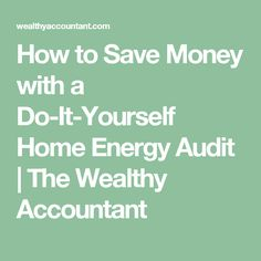 How to Save Money with a Do-It-Yourself Home Energy Audit | The Wealthy Accountant