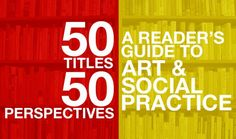 50TITLES/50PERSPECTIVES: A READER'S GUIDE TO ART & SOCIAL PRACTICE   An introductory look at 50 books to get started on what Social Practice is and how it relates to art.  The list is not limited to academia, but also is aimed at art educators, artists, or anyone else who wants to be familiar with Social Practice.       #socialpractice #art #environmentalart  #sustainability #arteducation #environmentalarteducation #activism