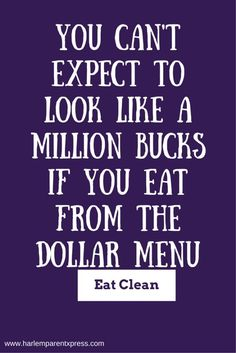 You can't expect to look like a million bucks if you eat from the dollar menu. My quote, when I go grocery shopping.