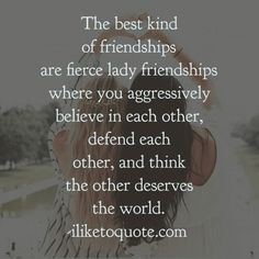 The best kind of friendships are fierce lady friendships where you aggressively believe in each other, defend each other, and think the other deserves the world.