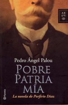 Pobre Patria Mía: la novela de Porfirio Díaz, de Pedro Angel Palou #libros
