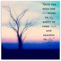 "Tattoo Ideas & Inspiration - Quotes & Sayings | ""Give the ones you love wings to fly, roots to come back, and reasons to stay"" - Dalai Lama"