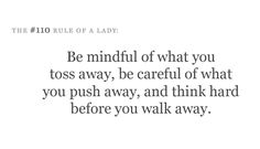 Be mindful of what you toss away, be careful of what you push away and think hard before you walk away.
