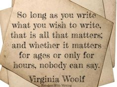 """So long as you #write what you wish to write, that is all that matters..."" ~Virginia Woolf"