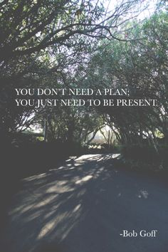 You don't need a plan; you just need to be present. - Love Does, by Bob Goff