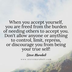 When you accept yourself, you are freed from the burden of needing others to accept you. Don't allow anyone or anything to control, limit, repress, or discourage you from being your true self! - Steve Maraboli