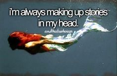 i'm always making up stories in my head- and that's who i am
