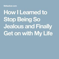 How I Learned to Stop Being So Jealous and Finally Get on with My Life