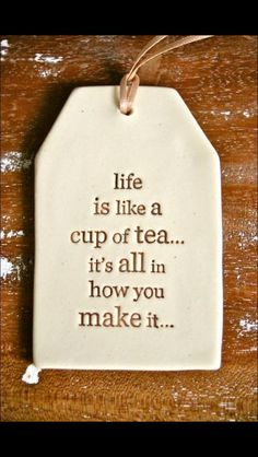 Life is just like a cup of tea... Not a truer word said!