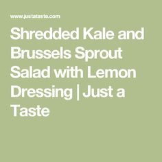 Shredded Kale and Brussels Sprout Salad with Lemon Dressing | Just a Taste