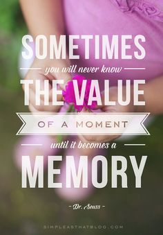 """""""Sometimes you will never know the value of a moment until it becomes a memory."""" - Dr. Seuss"""