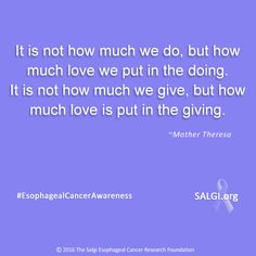 """It is not how much we do, but how much love we put in the doing. It is not how much we give, but how much love is put in the giving.""  ~Mother Theresa   #MotivationalMonday #EsophagealCancerAwareness #AllPeriwinkleEverything™   ➡️SALGI.org"