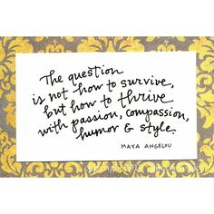 The question is not how to survive, but how to thrive with passion, compassion, humor & style. (Maya Angelou)
