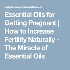 Essential Oils for Getting Pregnant | How to Increase Fertility Naturally - The Miracle of Essential Oils