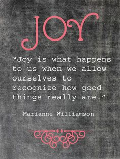 "Inspiring quote from Marianne Williamson: ""Joy is what happens to us when we recognize how good things really are."""