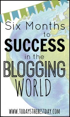 Six Months To Success In The Blogging World - Helpful tips and things to remember to be a successful blogger!