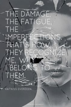 The damage, the fatigue, the imperfections. That's how they recognize me, why I belong to them. - Katniss Everdeen