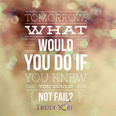 Embedded image permalink What would you do?  If you knew you could not fail...what would you attempt? Follow your heart and do it.