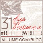 "31 Days to Become a Better Writer @ the blog: ""A Comfy Chair for Your Soul"" via ""allume: life in the LIGHT"" ~ looks like some valuable info here."