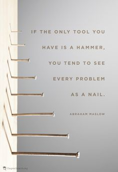 """If the only tool you have is a hammer, you tend to see every problem as a nail."" -Abraham Maslow"